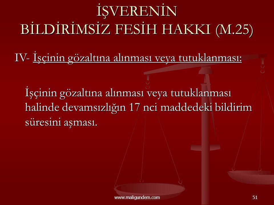 www.maligundem.com51 İŞVERENİN BİLDİRİMSİZ FESİH HAKKI (M.25) IV- İşçinin gözaltına alınması veya tutuklanması: İşçinin gözaltına alınması veya tutukl