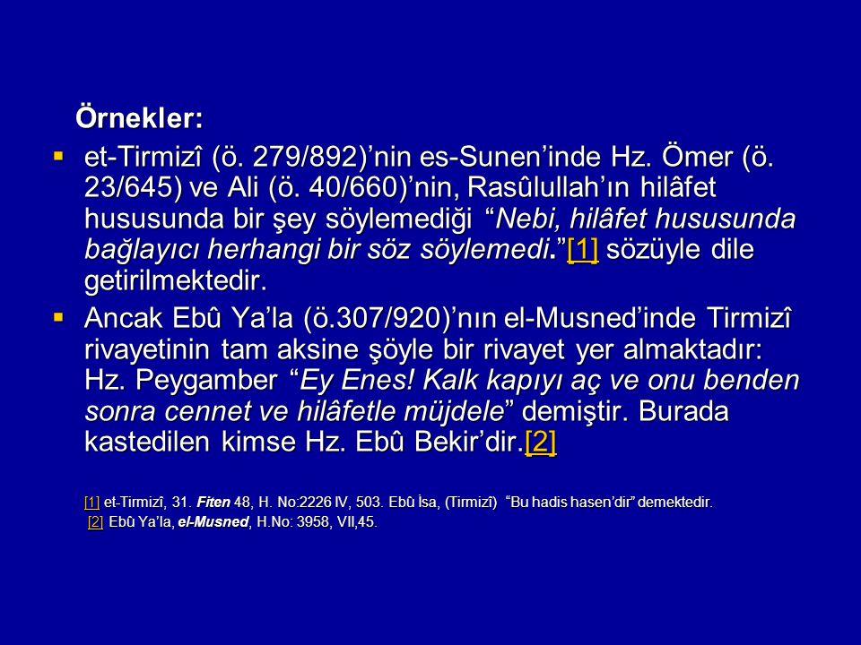 Örnekler: Örnekler:  et-Tirmizî (ö. 279/892)'nin es-Sunen'inde Hz. Ömer (ö. 23/645) ve Ali (ö. 40/660)'nin, Rasûlullah'ın hilâfet hususunda bir şey s