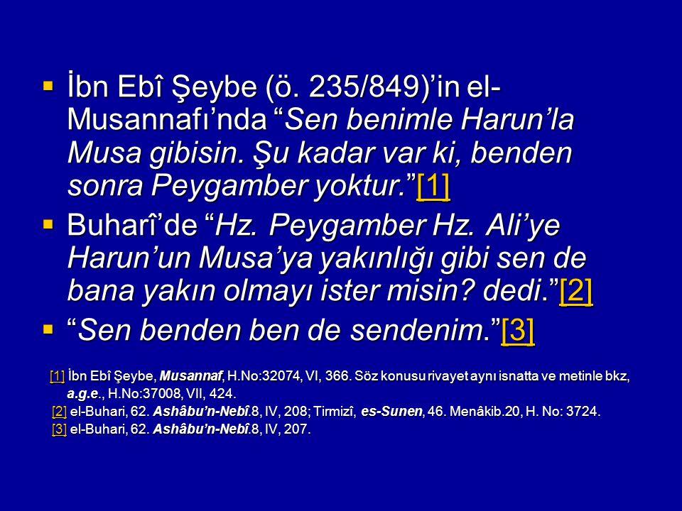 """ İbn Ebî Şeybe (ö. 235/849)'in el- Musannafı'nda """"Sen benimle Harun'la Musa gibisin. Şu kadar var ki, benden sonra Peygamber yoktur.""""[1] [1]  Buharî"""