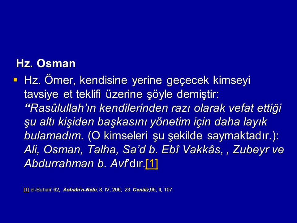 """Hz. Osman Hz. Osman  Hz. Ömer, kendisine yerine geçecek kimseyi tavsiye et teklifi üzerine şöyle demiştir: """"Rasûlullah'ın kendilerinden razı olarak v"""