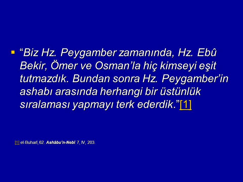 """ """"Biz Hz. Peygamber zamanında, Hz. Ebû Bekir, Ömer ve Osman'la hiç kimseyi eşit tutmazdık. Bundan sonra Hz. Peygamber'in ashabı arasında herhangi bir"""