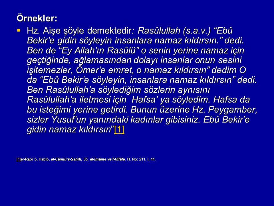 """Örnekler:  Hz. Aişe şöyle demektedir: Rasûlullah (s.a.v.) """"Ebû Bekir'e gidin söyleyin insanlara namaz kıldırsın."""" dedi. Ben de """"Ey Allah'ın Rasûlü"""" o"""