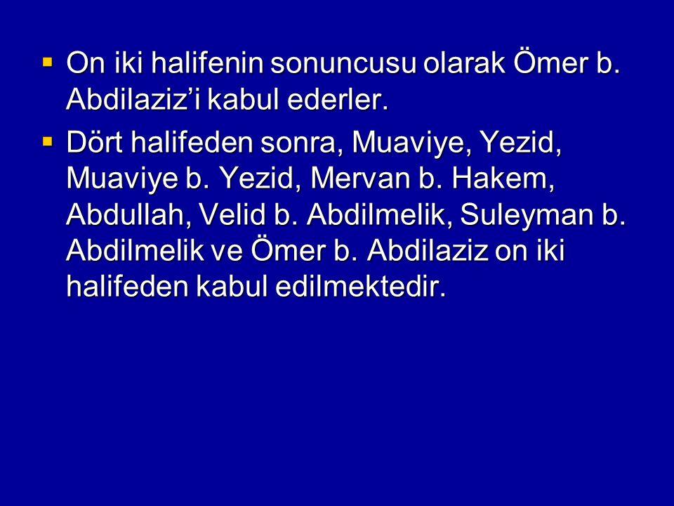  On iki halifenin sonuncusu olarak Ömer b. Abdilaziz'i kabul ederler.  Dört halifeden sonra, Muaviye, Yezid, Muaviye b. Yezid, Mervan b. Hakem, Abdu