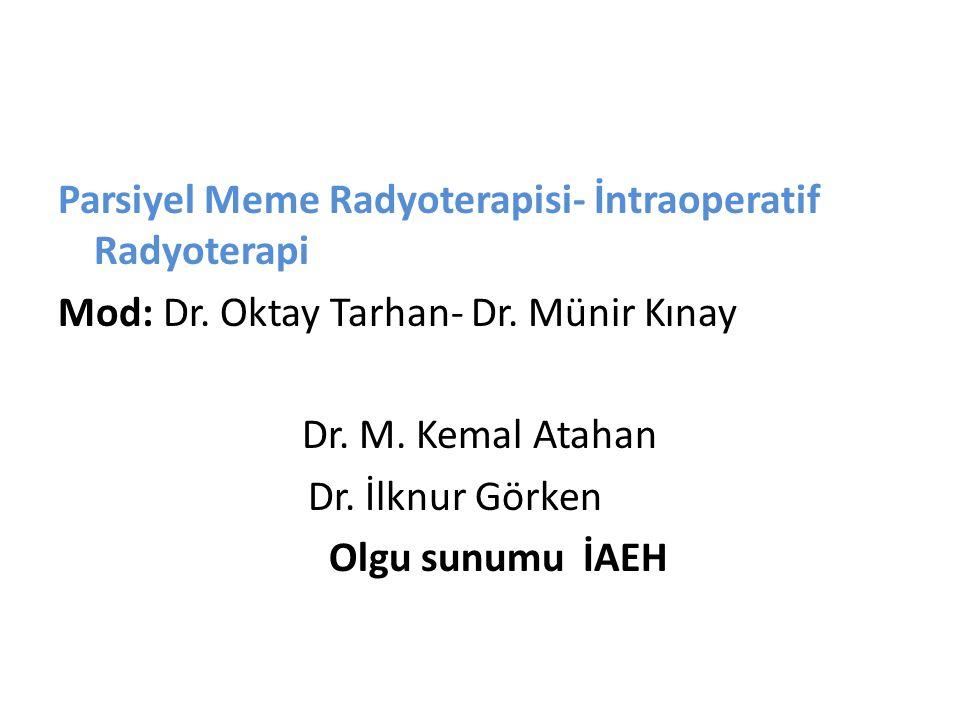 Parsiyel Meme Radyoterapisi- İntraoperatif Radyoterapi Mod: Dr. Oktay Tarhan- Dr. Münir Kınay Dr. M. Kemal Atahan Dr. İlknur Görken Olgu sunumu İAEH