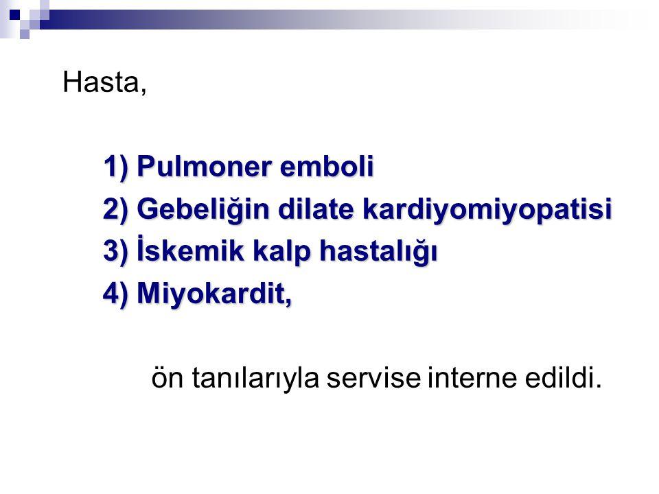 Hasta, 1) Pulmoner emboli 1) Pulmoner emboli 2) Gebeliğin dilate kardiyomiyopatisi 2) Gebeliğin dilate kardiyomiyopatisi 3) İskemik kalp hastalığı 3) İskemik kalp hastalığı 4) Miyokardit, 4) Miyokardit, ön tanılarıyla servise interne edildi.