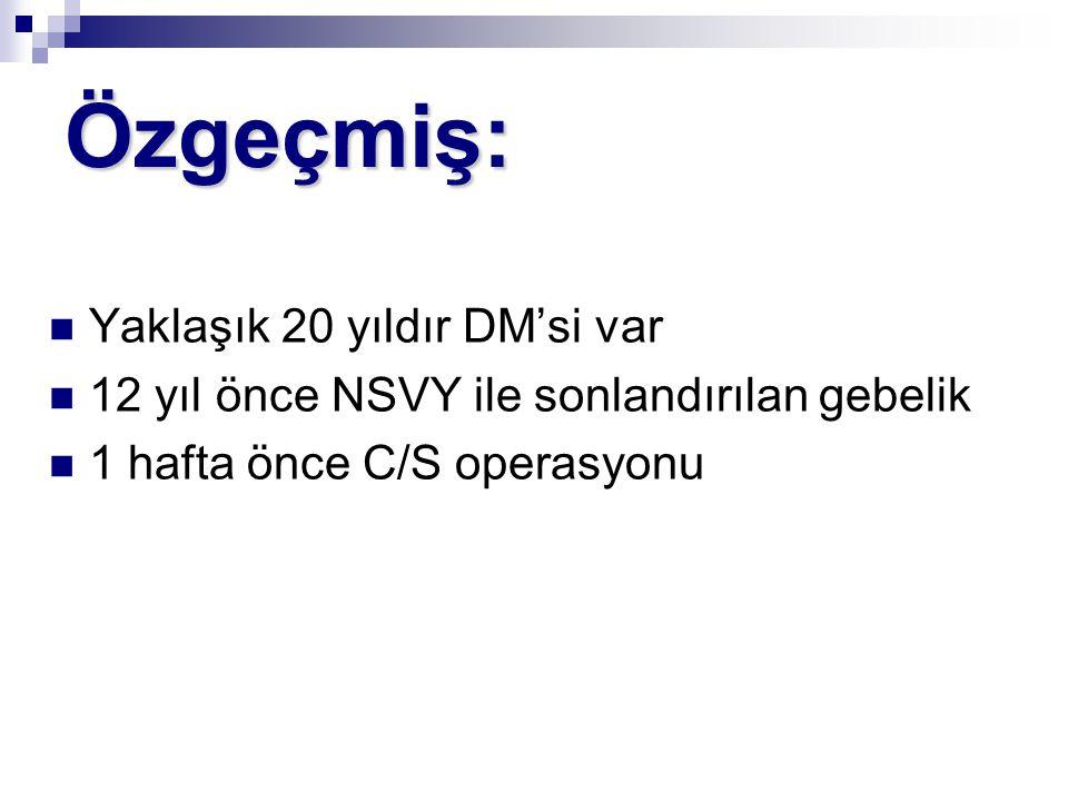Özgeçmiş: Yaklaşık 20 yıldır DM'si var 12 yıl önce NSVY ile sonlandırılan gebelik 1 hafta önce C/S operasyonu