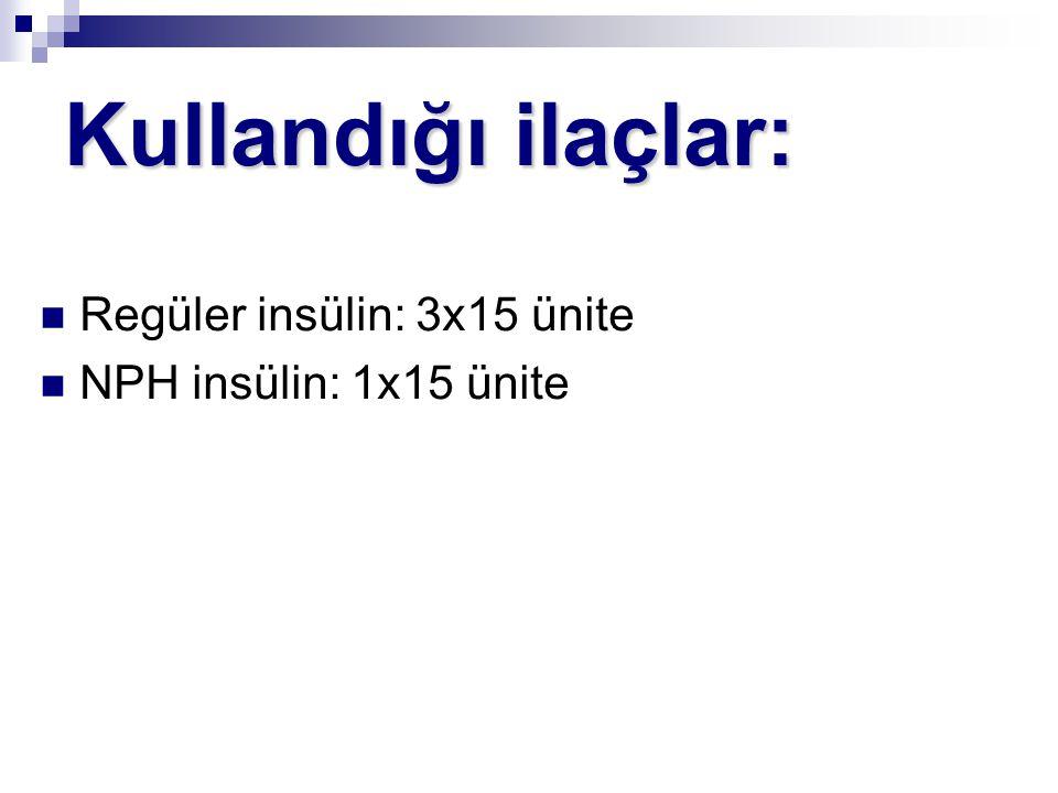 Kullandığı ilaçlar: Regüler insülin: 3x15 ünite NPH insülin: 1x15 ünite