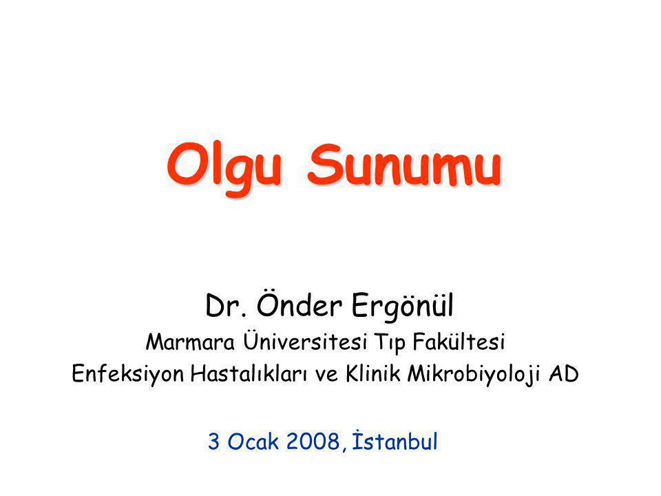 Olgu Sunumu Dr. Önder Ergönül Marmara Üniversitesi Tıp Fakültesi Enfeksiyon Hastalıkları ve Klinik Mikrobiyoloji AD 3 Ocak 2008, İstanbul