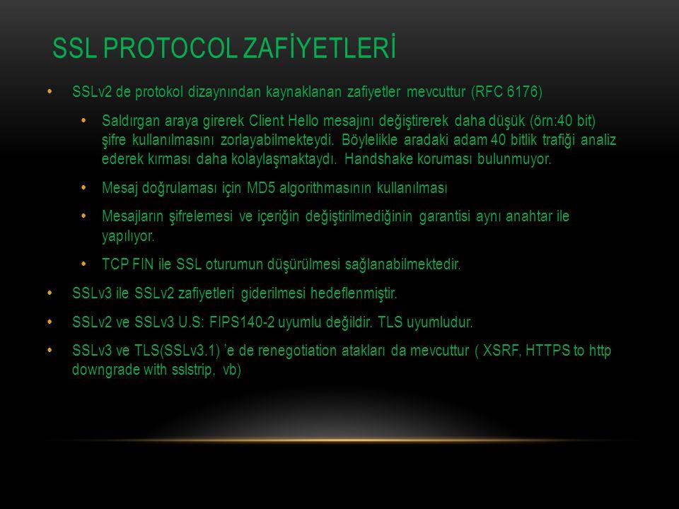 SSL PROTOCOL ZAFİYETLERİ SSLv2 de protokol dizaynından kaynaklanan zafiyetler mevcuttur (RFC 6176) Saldırgan araya girerek Client Hello mesajını değiştirerek daha düşük (örn:40 bit) şifre kullanılmasını zorlayabilmekteydi.