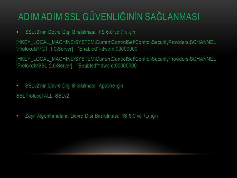 ADIM ADIM SSL GÜVENLIĞINİN SAĞLANMASI SSLv2'nin Devre Dışı Bırakılması: IIS 6.0 ve 7.x için [HKEY_LOCAL_MACHINE\SYSTEM\CurrentControlSet\Control\SecurityProviders\SCHANNEL \Protocols\PCT 1.0\Server] Enabled =dword:00000000 [HKEY_LOCAL_MACHINE\SYSTEM\CurrentControlSet\Control\SecurityProviders\SCHANNEL \Protocols\SSL 2.0\Server] Enabled =dword:00000000 SSLv2'nin Devre Dışı Bırakılması: Apache için SSLProtocol ALL -SSLv2 Zayıf Algorithmaların Devre Dışı Bırakılması: IIS 6.0 ve 7.x için