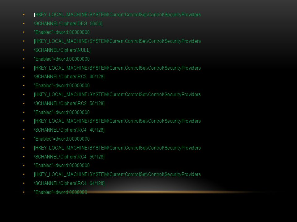 [HKEY_LOCAL_MACHINE\SYSTEM\CurrentControlSet\Control\SecurityProviders \SCHANNEL\Ciphers\DES 56/56] Enabled =dword:00000000 [HKEY_LOCAL_MACHINE\SYSTEM\CurrentControlSet\Control\SecurityProviders \SCHANNEL\Ciphers\NULL] Enabled =dword:00000000 [HKEY_LOCAL_MACHINE\SYSTEM\CurrentControlSet\Control\SecurityProviders \SCHANNEL\Ciphers\RC2 40/128] Enabled =dword:00000000 [HKEY_LOCAL_MACHINE\SYSTEM\CurrentControlSet\Control\SecurityProviders \SCHANNEL\Ciphers\RC2 56/128] Enabled =dword:00000000 [HKEY_LOCAL_MACHINE\SYSTEM\CurrentControlSet\Control\SecurityProviders \SCHANNEL\Ciphers\RC4 40/128] Enabled =dword:00000000 [HKEY_LOCAL_MACHINE\SYSTEM\CurrentControlSet\Control\SecurityProviders \SCHANNEL\Ciphers\RC4 56/128] Enabled =dword:00000000 [HKEY_LOCAL_MACHINE\SYSTEM\CurrentControlSet\Control\SecurityProviders \SCHANNEL\Ciphers\RC4 64/128] Enabled =dword:0000000
