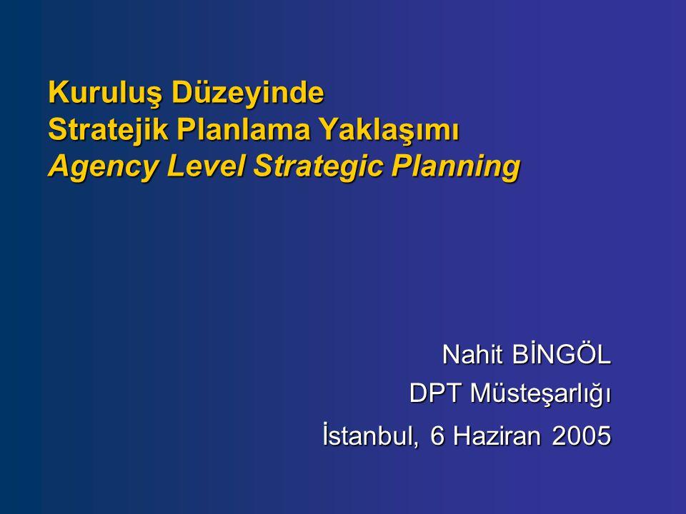 Kuruluş Düzeyinde Stratejik Planlama Yaklaşımı Agency Level Strategic Planning Nahit BİNGÖL DPT Müsteşarlığı İstanbul, 6 Haziran 2005