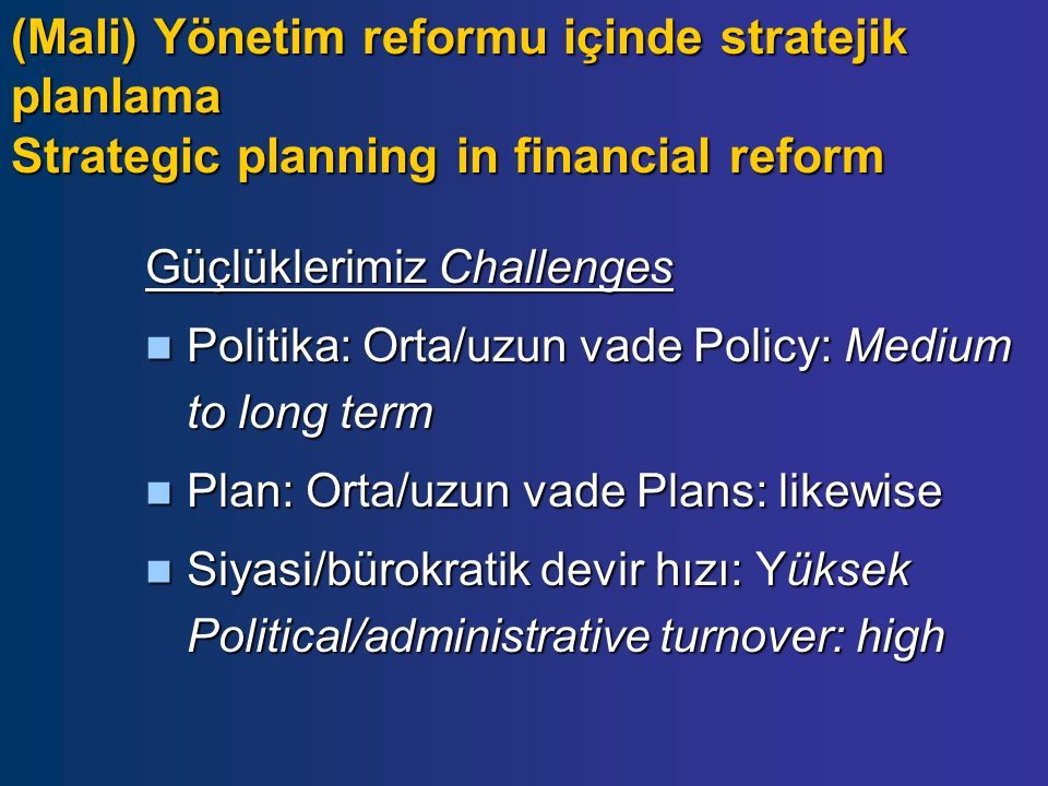 Güçlüklerimiz Challenges Politika: Orta/uzun vade Policy: Medium to long term Politika: Orta/uzun vade Policy: Medium to long term Plan: Orta/uzun vade Plans: likewise Plan: Orta/uzun vade Plans: likewise Siyasi/bürokratik devir hızı: Yüksek Political/administrative turnover: high Siyasi/bürokratik devir hızı: Yüksek Political/administrative turnover: high (Mali) Yönetim reformu içinde stratejik planlama Strategic planning in financial reform