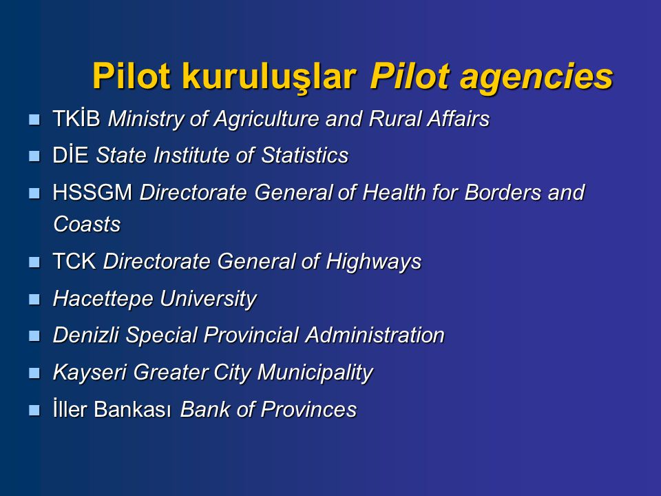 Pilot kuruluşlar Pilot agencies TKİB Ministry of Agriculture and Rural Affairs TKİB Ministry of Agriculture and Rural Affairs DİE State Institute of Statistics DİE State Institute of Statistics HSSGM Directorate General of Health for Borders and Coasts HSSGM Directorate General of Health for Borders and Coasts TCK Directorate General of Highways TCK Directorate General of Highways Hacettepe University Hacettepe University Denizli Special Provincial Administration Denizli Special Provincial Administration Kayseri Greater City Municipality Kayseri Greater City Municipality İller Bankası Bank of Provinces İller Bankası Bank of Provinces