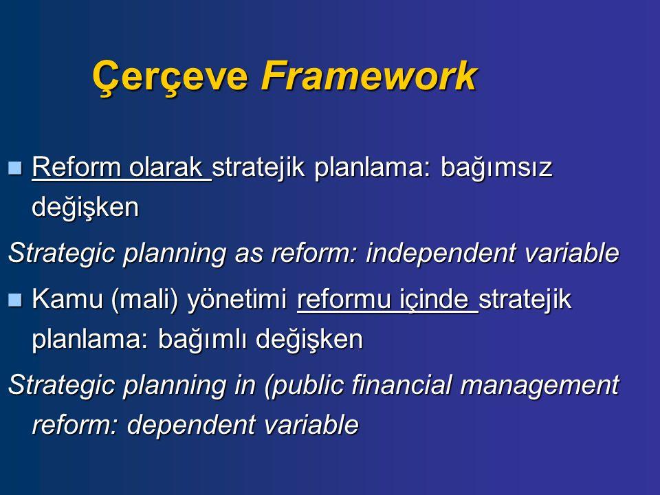 Çerçeve Framework Reform olarak stratejik planlama: bağımsız değişken Reform olarak stratejik planlama: bağımsız değişken Strategic planning as reform: independent variable Kamu (mali) yönetimi reformu içinde stratejik planlama: bağımlı değişken Kamu (mali) yönetimi reformu içinde stratejik planlama: bağımlı değişken Strategic planning in (public financial management reform: dependent variable