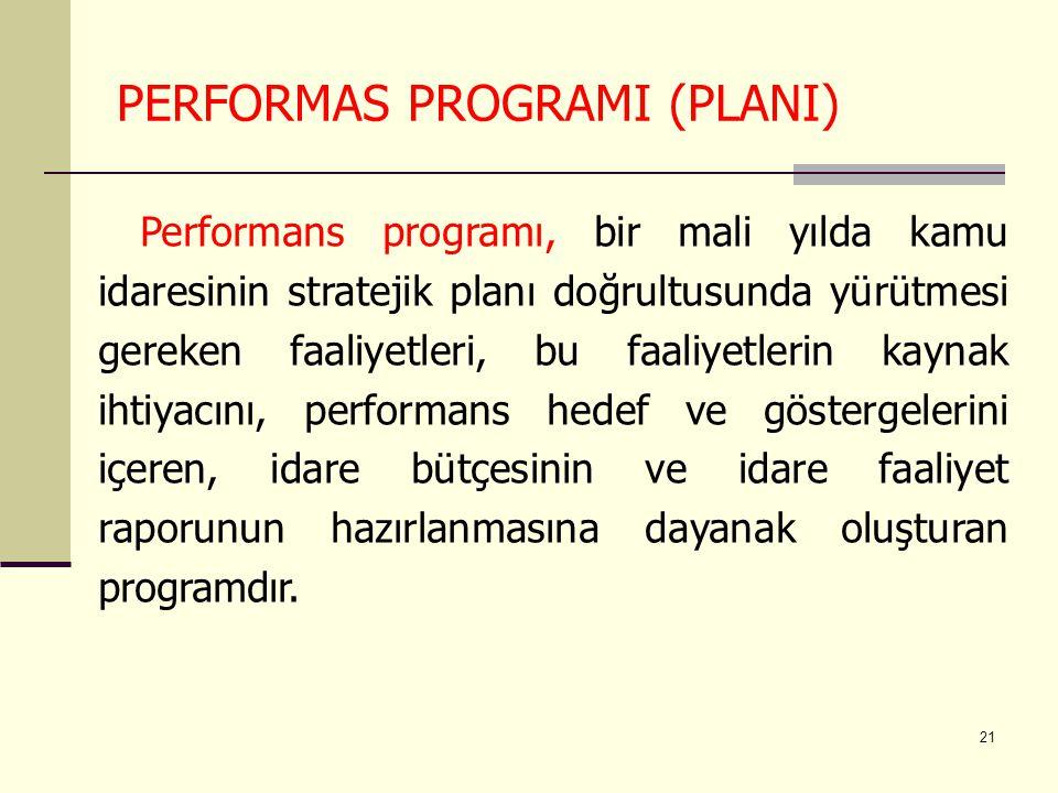 21 PERFORMAS PROGRAMI (PLANI) Performans programı, bir mali yılda kamu idaresinin stratejik planı doğrultusunda yürütmesi gereken faaliyetleri, bu faa