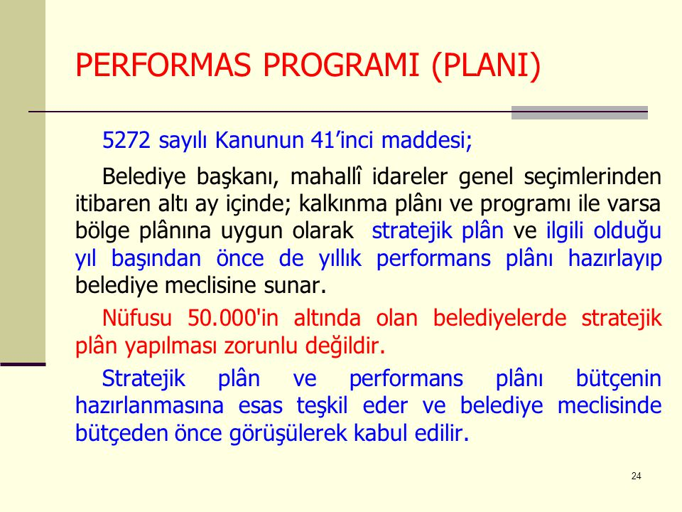 24 PERFORMAS PROGRAMI (PLANI) 5272 sayılı Kanunun 41'inci maddesi; Belediye başkanı, mahallî idareler genel seçimlerinden itibaren altı ay içinde; kal