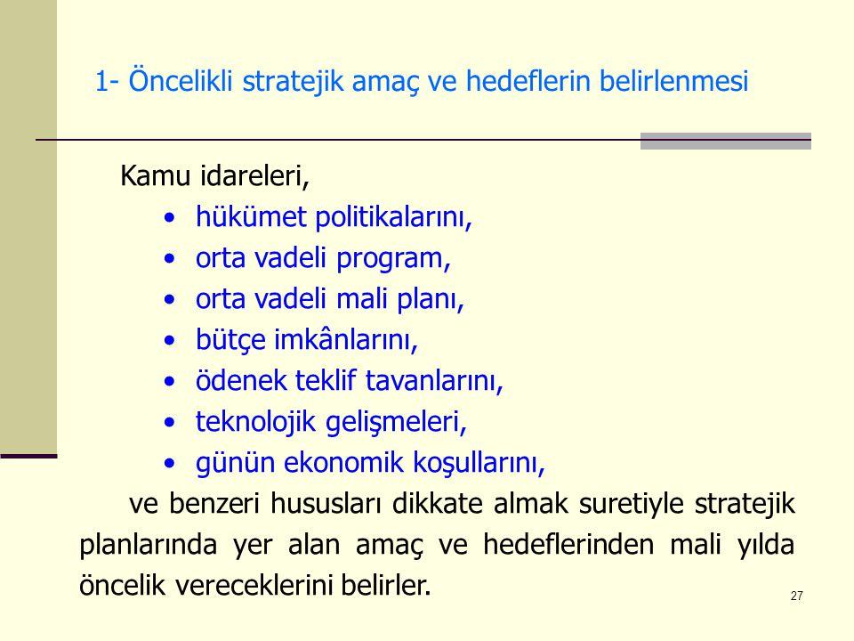 27 1- Öncelikli stratejik amaç ve hedeflerin belirlenmesi Kamu idareleri, hükümet politikalarını, orta vadeli program, orta vadeli mali planı, bütçe i
