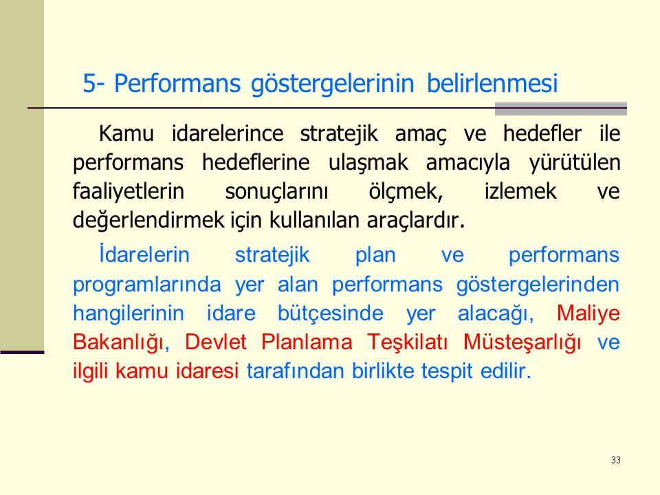 33 5- Performans göstergelerinin belirlenmesi Kamu idarelerince stratejik amaç ve hedefler ile performans hedeflerine ulaşmak amacıyla yürütülen faali