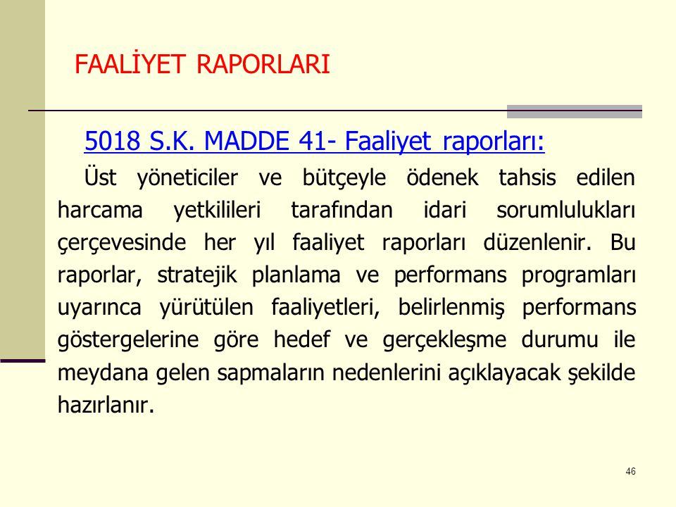 46 FAALİYET RAPORLARI 5018 S.K. MADDE 41- Faaliyet raporları: Üst yöneticiler ve bütçeyle ödenek tahsis edilen harcama yetkilileri tarafından idari so