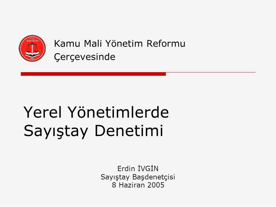 Yerel Yönetimlerde Sayıştay Denetimi Kamu Mali Yönetim Reformu Çerçevesinde Erdin İVGİN Sayıştay Başdenetçisi 8 Haziran 2005