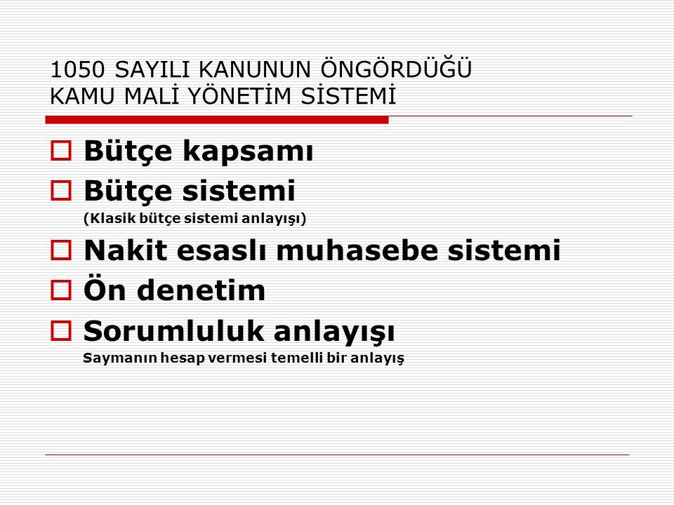 1050 SAYILI KANUNUN ÖNGÖRDÜĞÜ KAMU MALİ YÖNETİM SİSTEMİ  Bütçe kapsamı  Bütçe sistemi (Klasik bütçe sistemi anlayışı)  Nakit esaslı muhasebe sistem