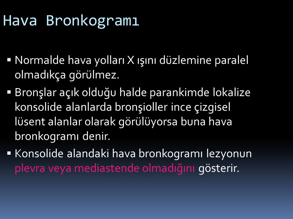 Hava Bronkogramı  Normalde hava yolları X ışını düzlemine paralel olmadıkça görülmez.  Bronşlar açık olduğu halde parankimde lokalize konsolide alan