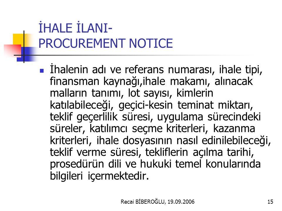 Recai BİBEROĞLU, 19.09.200615 İHALE İLANI- PROCUREMENT NOTICE İhalenin adı ve referans numarası, ihale tipi, finansman kaynağı,ihale makamı, alınacak malların tanımı, lot sayısı, kimlerin katılabileceği, geçici-kesin teminat miktarı, teklif geçerlilik süresi, uygulama sürecindeki süreler, katılımcı seçme kriterleri, kazanma kriterleri, ihale dosyasının nasıl edinilebileceği, teklif verme süresi, tekliflerin açılma tarihi, prosedürün dili ve hukuki temel konularında bilgileri içermektedir.