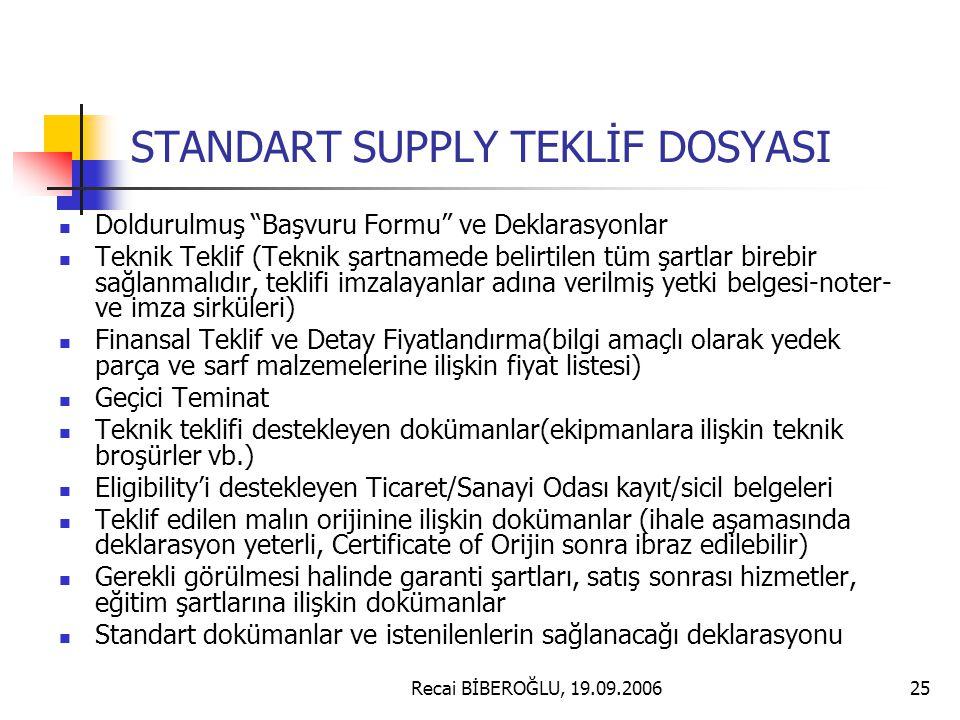Recai BİBEROĞLU, 19.09.200625 STANDART SUPPLY TEKLİF DOSYASI Doldurulmuş Başvuru Formu ve Deklarasyonlar Teknik Teklif (Teknik şartnamede belirtilen tüm şartlar birebir sağlanmalıdır, teklifi imzalayanlar adına verilmiş yetki belgesi-noter- ve imza sirküleri) Finansal Teklif ve Detay Fiyatlandırma(bilgi amaçlı olarak yedek parça ve sarf malzemelerine ilişkin fiyat listesi) Geçici Teminat Teknik teklifi destekleyen dokümanlar(ekipmanlara ilişkin teknik broşürler vb.) Eligibility'i destekleyen Ticaret/Sanayi Odası kayıt/sicil belgeleri Teklif edilen malın orijinine ilişkin dokümanlar (ihale aşamasında deklarasyon yeterli, Certificate of Orijin sonra ibraz edilebilir) Gerekli görülmesi halinde garanti şartları, satış sonrası hizmetler, eğitim şartlarına ilişkin dokümanlar Standart dokümanlar ve istenilenlerin sağlanacağı deklarasyonu