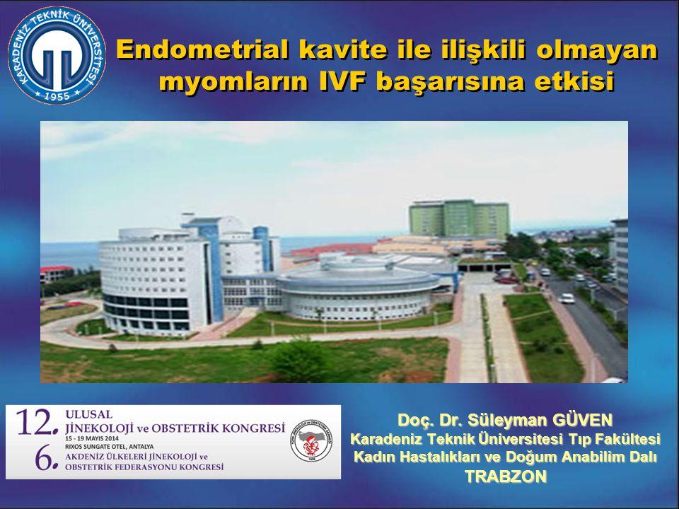Endometrial kavite ile ilişkili olmayan myomların IVF başarısına etkisi Doç. Dr. Süleyman GÜVEN Karadeniz Teknik Üniversitesi Tıp Fakültesi Kadın Hast