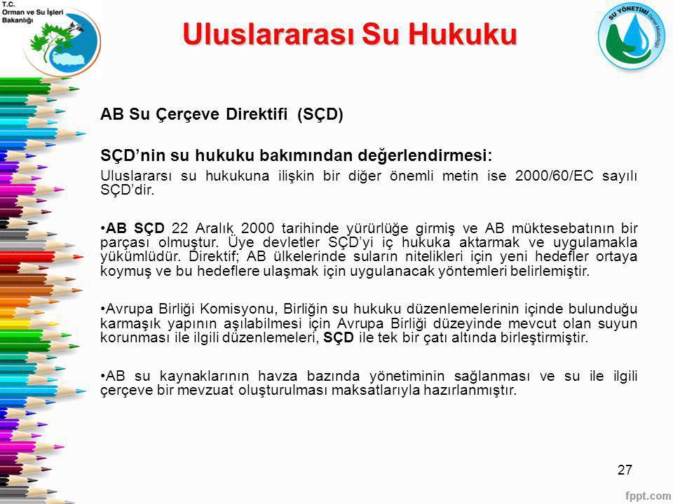 27 AB Su Çerçeve Direktifi (SÇD) SÇD'nin su hukuku bakımından değerlendirmesi: Uluslararsı su hukukuna ilişkin bir diğer önemli metin ise 2000/60/EC s