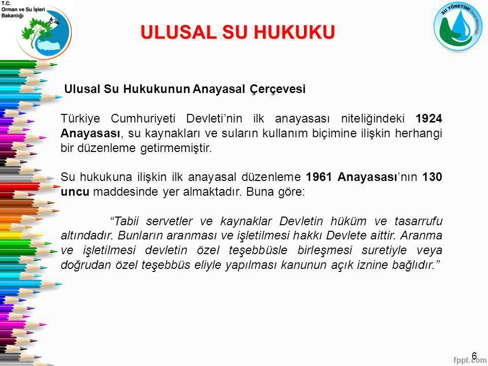6 ULUSAL SU HUKUKU Ulusal Su Hukukunun Anayasal Çerçevesi Türkiye Cumhuriyeti Devleti'nin ilk anayasası niteliğindeki 1924 Anayasası, su kaynakları ve