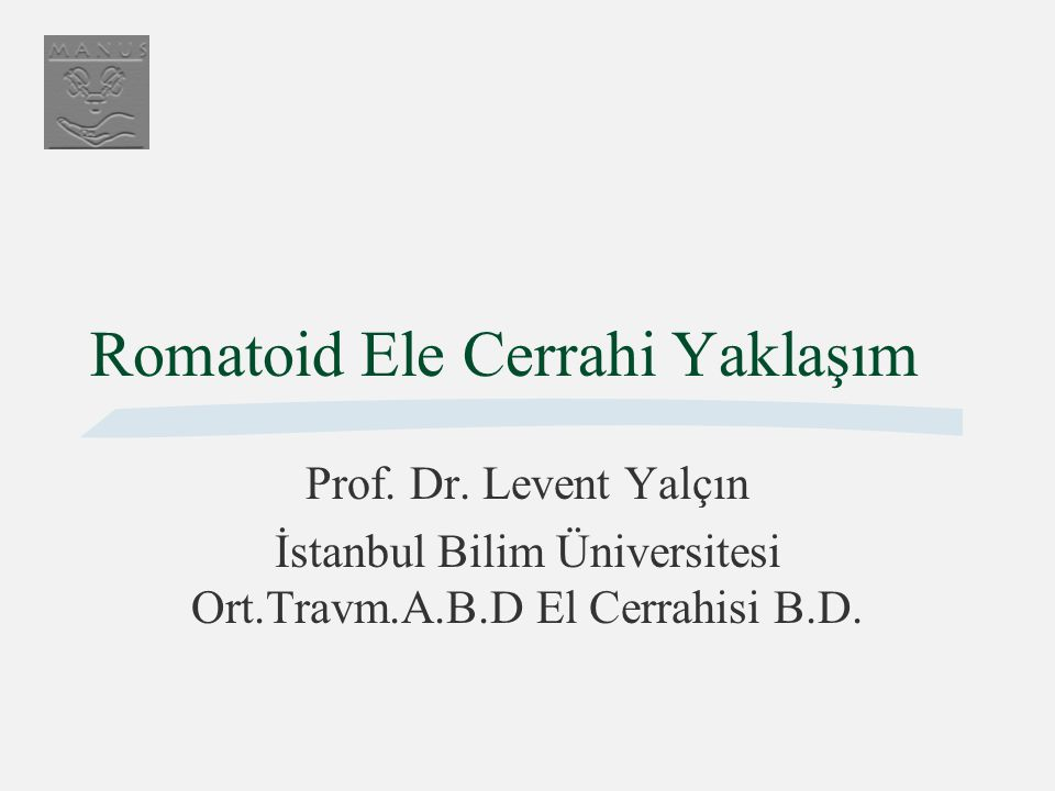 Romatoid Ele Cerrahi Yaklaşım Prof. Dr. Levent Yalçın İstanbul Bilim Üniversitesi Ort.Travm.A.B.D El Cerrahisi B.D.