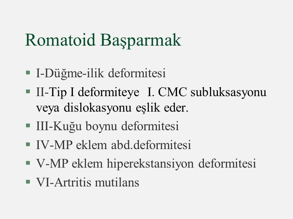 Romatoid Başparmak §I-Düğme-ilik deformitesi §II-Tip I deformiteye I. CMC subluksasyonu veya dislokasyonu eşlik eder. §III-Kuğu boynu deformitesi §IV-
