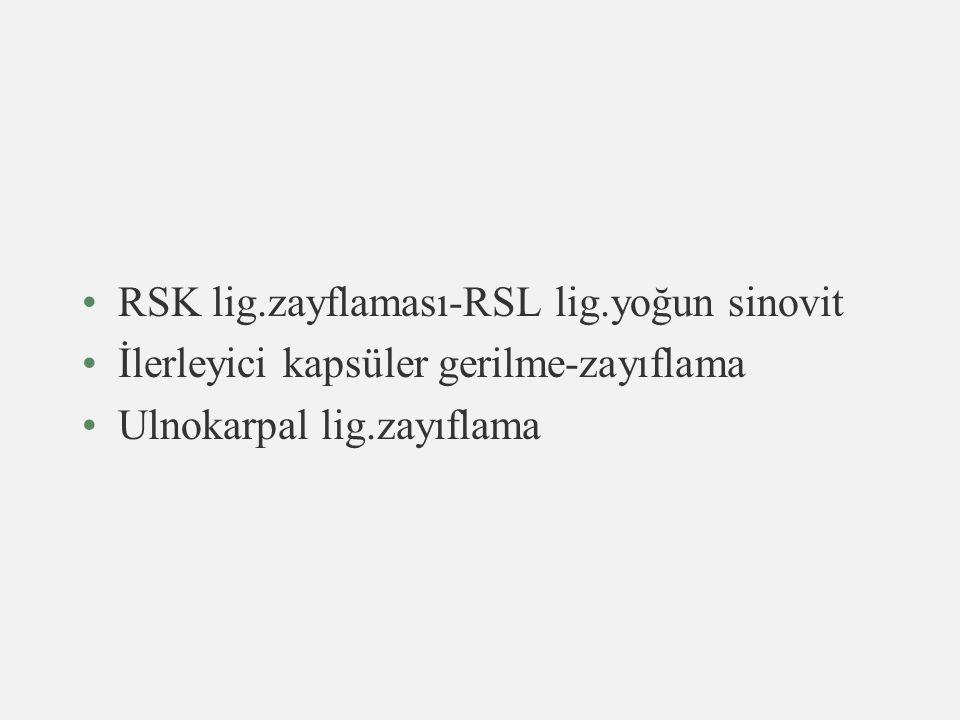 RSK lig.zayflaması-RSL lig.yoğun sinovit İlerleyici kapsüler gerilme-zayıflama Ulnokarpal lig.zayıflama