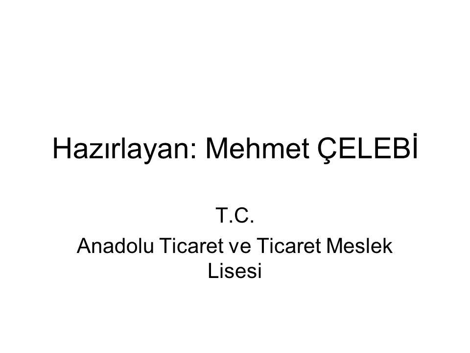 Hazırlayan: Mehmet ÇELEBİ T.C. Anadolu Ticaret ve Ticaret Meslek Lisesi