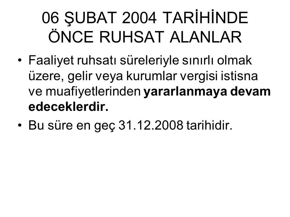 06 ŞUBAT 2004 TARİHİNDE ÖNCE RUHSAT ALANLAR Faaliyet ruhsatı süreleriyle sınırlı olmak üzere, gelir veya kurumlar vergisi istisna ve muafiyetlerinden