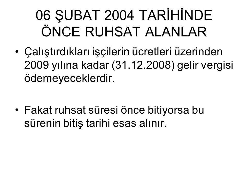 06 ŞUBAT 2004 TARİHİNDE ÖNCE RUHSAT ALANLAR Çalıştırdıkları işçilerin ücretleri üzerinden 2009 yılına kadar (31.12.2008) gelir vergisi ödemeyeceklerdi