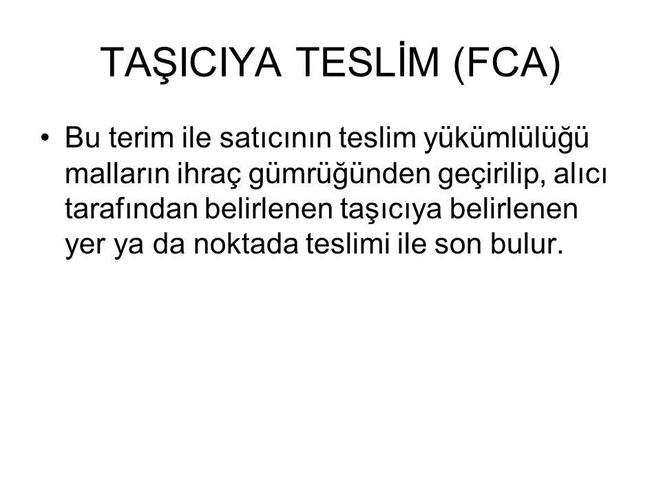 TAŞICIYA TESLİM (FCA) Bu terim ile satıcının teslim yükümlülüğü malların ihraç gümrüğünden geçirilip, alıcı tarafından belirlenen taşıcıya belirlenen