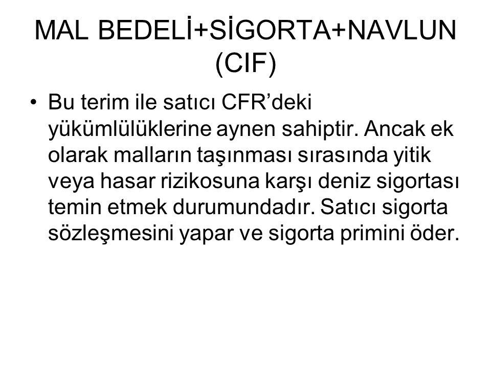 MAL BEDELİ+SİGORTA+NAVLUN (CIF) Bu terim ile satıcı CFR'deki yükümlülüklerine aynen sahiptir. Ancak ek olarak malların taşınması sırasında yitik veya