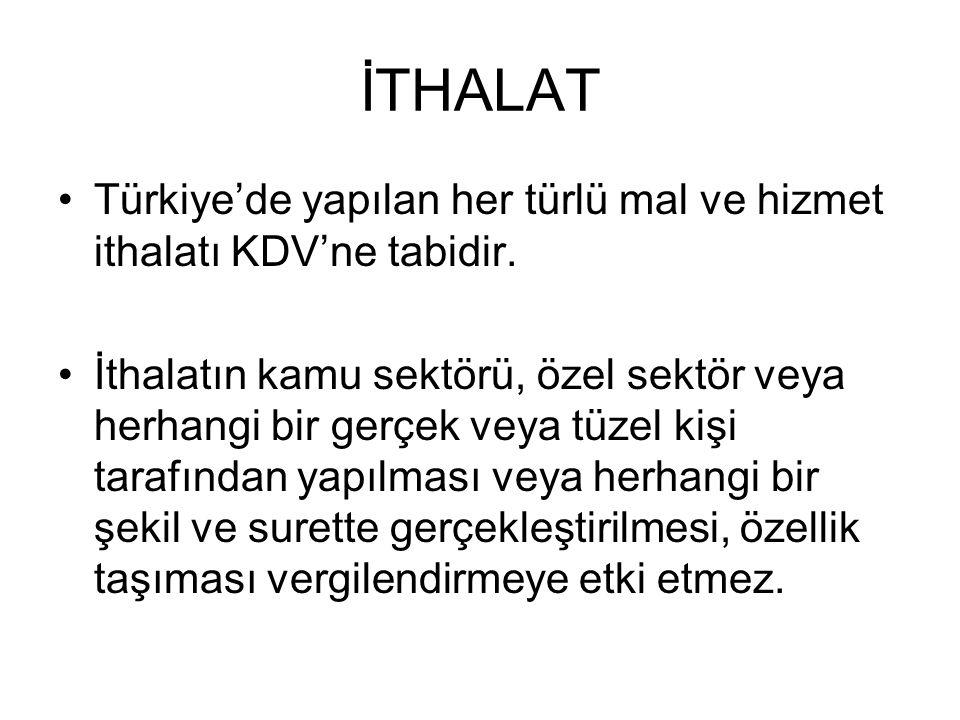 İTHALAT Türkiye'de yapılan her türlü mal ve hizmet ithalatı KDV'ne tabidir. İthalatın kamu sektörü, özel sektör veya herhangi bir gerçek veya tüzel ki