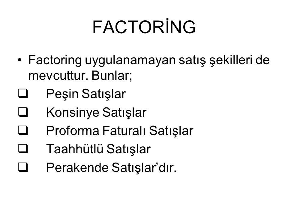FACTORİNG Factoring uygulanamayan satış şekilleri de mevcuttur. Bunlar;  Peşin Satışlar  Konsinye Satışlar  Proforma Faturalı Satışlar  Taahhütlü