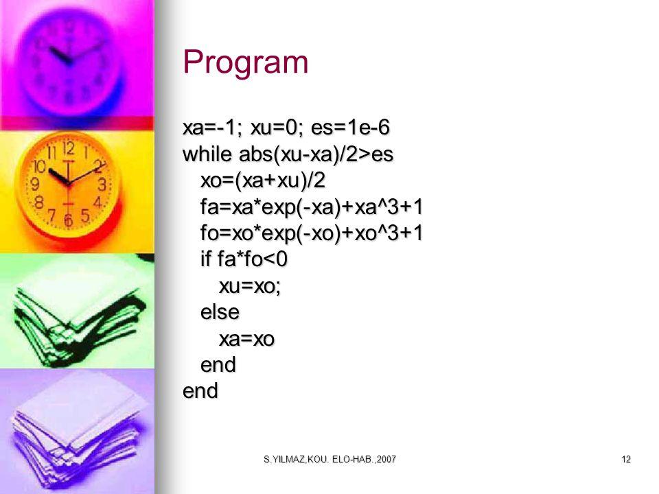 S.YILMAZ,KOU. ELO-HAB.,200712 xa=-1; xu=0; es=1e-6 while abs(xu-xa)/2>es xo=(xa+xu)/2 xo=(xa+xu)/2 fa=xa*exp(-xa)+xa^3+1 fa=xa*exp(-xa)+xa^3+1 fo=xo*e