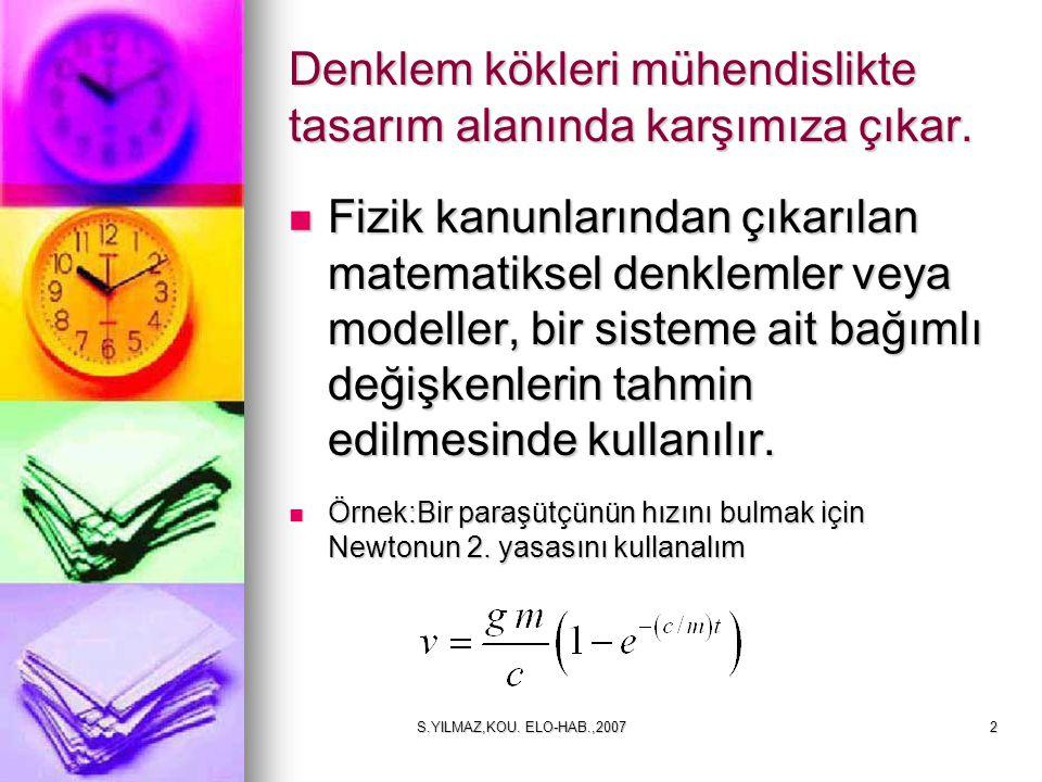 S.YILMAZ,KOU. ELO-HAB.,20072 Denklem kökleri mühendislikte tasarım alanında karşımıza çıkar. Fizik kanunlarından çıkarılan matematiksel denklemler vey