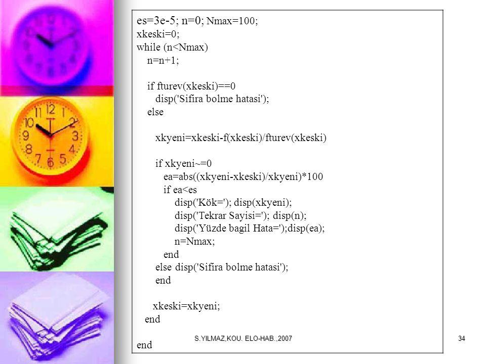 S.YILMAZ,KOU. ELO-HAB.,200734 es=3e-5; n=0; Nmax=100; xkeski=0; while (n<Nmax) n=n+1; if fturev(xkeski)==0 disp('Sifira bolme hatasi'); else xkyeni=xk