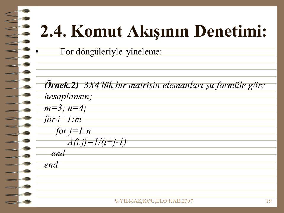 S.YILMAZ,KOU,ELO-HAB,200719 2.4. Komut Akışının Denetimi: For döngüleriyle yineleme: Örnek.2) 3X4'lük bir matrisin elemanları şu formüle göre hesaplan