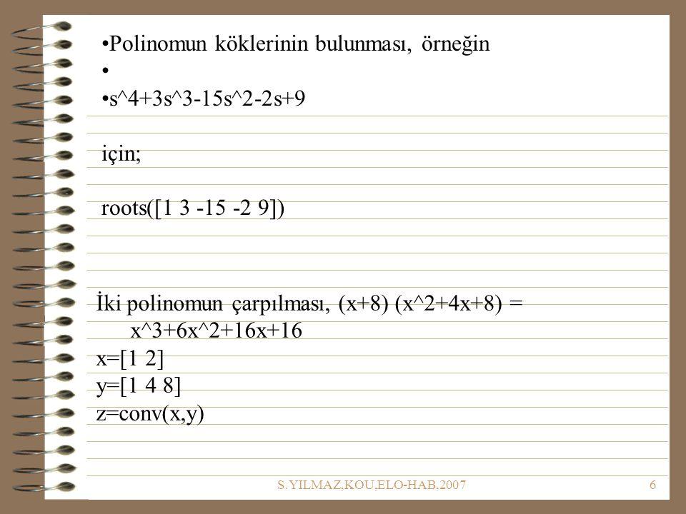 S.YILMAZ,KOU,ELO-HAB,20076 Polinomun köklerinin bulunması, örneğin s^4+3s^3-15s^2-2s+9 için; roots([1 3 -15 -2 9]) İki polinomun çarpılması, (x+8) (x^2+4x+8) = x^3+6x^2+16x+16 x=[1 2] y=[1 4 8] z=conv(x,y)