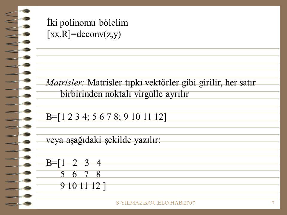S.YILMAZ,KOU,ELO-HAB,20077 İki polinomu bölelim [xx,R]=deconv(z,y) Matrisler: Matrisler tıpkı vektörler gibi girilir, her satır birbirinden noktalı virgülle ayrılır B=[1 2 3 4; 5 6 7 8; 9 10 11 12] veya aşağıdaki şekilde yazılır; B=[1 2 3 4 5 6 7 8 9 10 11 12 ]