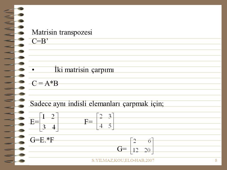 S.YILMAZ,KOU,ELO-HAB,20078 Matrisin transpozesi C=B' İki matrisin çarpımı C = A*B Sadece aynı indisli elemanları çarpmak için; E= F= G=E.*F G=