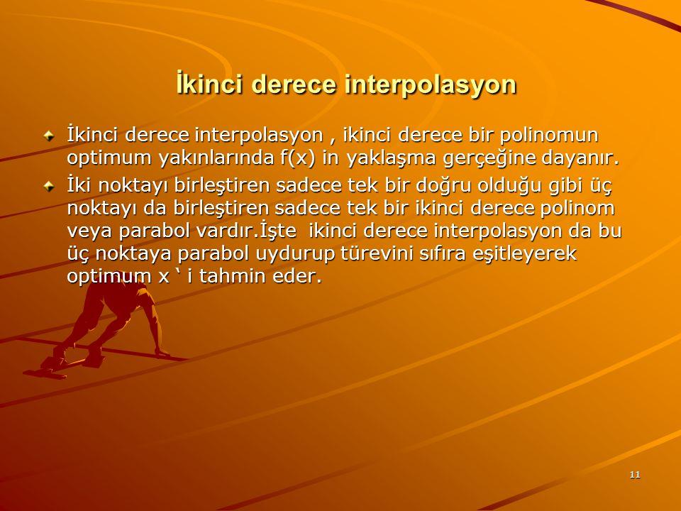11 İkinci derece interpolasyon İkinci derece interpolasyon İkinci derece interpolasyon, ikinci derece bir polinomun optimum yakınlarında f(x) in yaklaşma gerçeğine dayanır.
